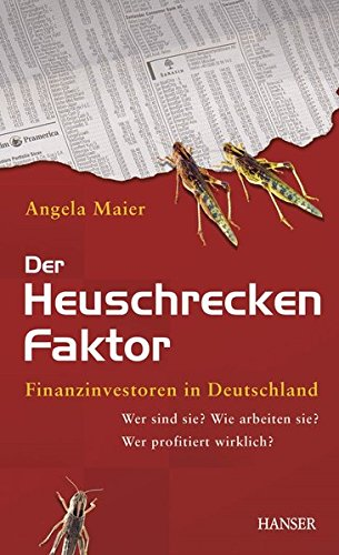 Der Heuschrecken-Faktor: Finanzinvestoren in Deutschland: Wer sind sie? Wie arbeiten sie? Wer profitiert wirklich?