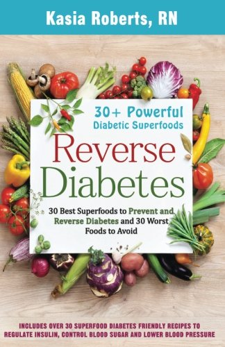 Reverse Diabetes: 30 Best Superfoods to Prevent and Reverse Diabetes and 30 Worst Foods to Avoid: Over 30 Diabetes Friendly Recipes to Regulate Insulin, Control Blood Sugar and Lower Blood Pressure (Best And Worst Foods For Diabetics)