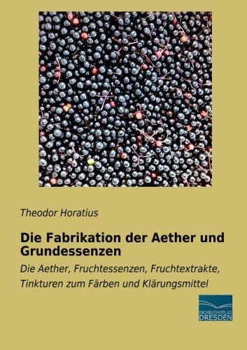 Die Fabrikation der Aether und Grundessenzen: Die Aether, Fruchtessenzen, Fruchtextrakte, Tinkturen zum Faerben und Klaerungsmittel