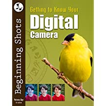 Getting to Know Your Digital Camera (Beginning Shots Book 1)