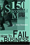 How to Fail in Business, Troy Dowden, 0595257356