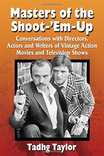 Masters of the Shoot-'Em-Up: Conversations With Directors, Actors and Writers of Vintage Action Movies and Television Shows