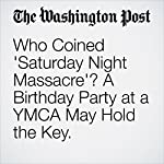 Who Coined 'Saturday Night Massacre'? A Birthday Party at a YMCA May Hold the Key.   Amy B Wang