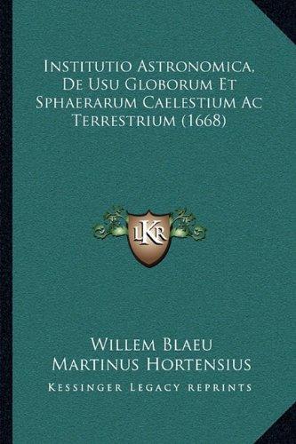 Read Online Institutio Astronomica, De Usu Globorum Et Sphaerarum Caelestium Ac Terrestrium (1668) (Latin Edition) ebook