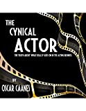 The Cynical Actor: The Truth About What Really Goes On In The Business Of Acting