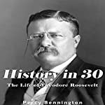 History in 30: The Life of Theodore Roosevelt | Percy Bennington