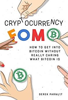 Cryptocurrency FOMO: How to get into Bitcoin without really caring what Bitcoin is. by [Parnett, Derek]