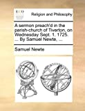A Sermon Preach'D in the Parish-Church of Tiverton, on Wednesday Sept 1 1725 by Samuel Newte, Samuel Newte, 1170552374