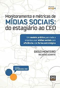 Monitoramento e métricas de Mídias Sociais: Do estagiário ao CEO por [Monteiro, Diego, Azarite, Ricardo]