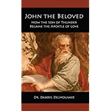 John the Beloved: How the Son of Thunder Became the Apostle of Love