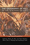 The Geography of Hell in the Teaching of Jesus: Gehena, Hades, the Abyss, the Outer Darkness Where There Is Weeping and Gnashing of Teeth