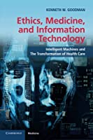 Ethics, Medicine, and Information Technology: Intelligent Machines and the Transformation of Health Care