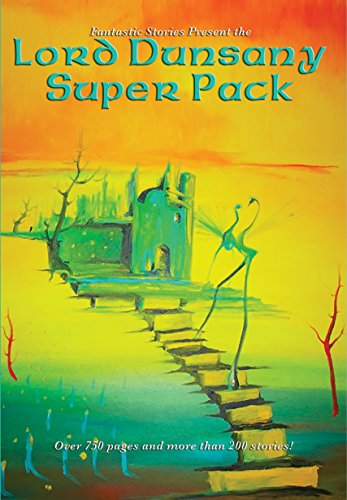 Lord Dunsany Super Pack: The Gods of Pegana; Time and the Gods; The Sword of Welleran and Other Stories; A Dreamers Tales; The Book of Wonder; Fifty-One ... Far-Off Things & more (Fantastic Stories)