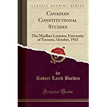 Canadian Constitutional Studies: The Marfleet Lectures, University of Toronto, October, 1921 (Classic Reprint)