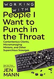 Working with People I Want to Punch in the Throat: Cantankerous Clients, Micromanaging Minions, and Other Supe