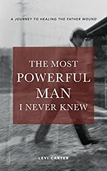 The Most Powerful Man I Never Knew: A Journey to Healing the Father Wound by [Carter, Levi]