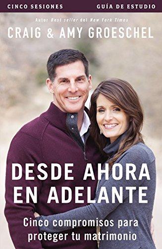 Desde ahora en adelante - Guia de estudio: Cinco compromisos a prueba de fallas en tu matrimonio (Spanish Edition) [Craig Groeschel - Amy Groeschel] (Tapa Blanda)