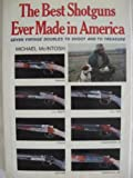 The Best Shotguns Ever Made in America : Seven Vintage Doubles to Shoot and to Treasure, McIntosh, Michael, 0684168251