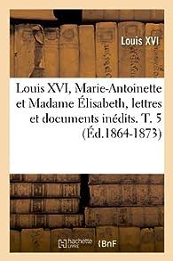 Louis XVI, Marie-Antoinette et Madame Élisabeth, lettres et documents inédits. T. 5 (Éd.1864-1873) par Louis XVI