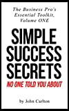 Simple Success Secrets No One Told You About (The Business Pro's Essential Toolkit Book 1)