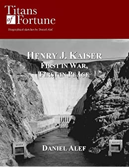 Henry J. Kaiser: First in War, First in Peace (Titans of Fortune) by [Alef, Daniel]