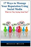 17 Ways to Manage Your Reputation Using Social Media, Michelle Mullen, 1466247258