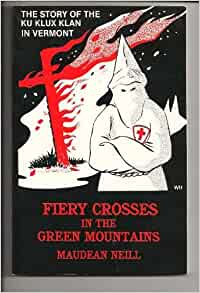 Fiery Crosses in the Green Mountains: The Story of the Ku Klux Klan in  Vermont: Neill, Maudean: 9780945967040: Amazon.com: Books