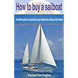 How to buy a sailboat: The ultimate guide to successfully buying a sailboat and avoiding costly mistakes (Sailboat cruising, sailboat maintenance, sailboat ... sailboat construction, boat buying)