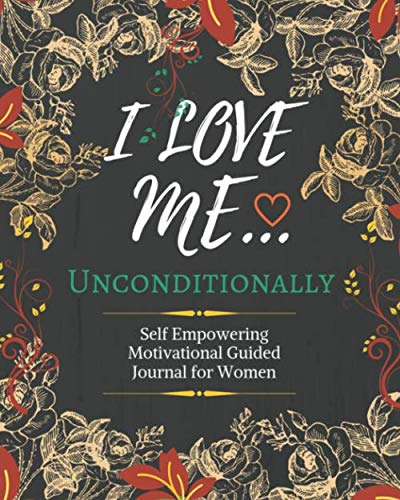 I Love Me Unconditionally: Loving Self Esteem Journal Prompts For Woman