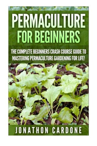 Permaculture for Beginners: The Complete Beginners Crash Course Guide to Learning Permaculture Gardening for Life! (Hydroponics, Aquaponics, Gardening ... for Beginners, Indoor Gardening,)