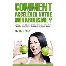 Comment accélérer votre métabolisme ?: Un moyen sain et durable pour accélérer votre métabolisme durant un régime à haute intensité, faible en glucides et autres. (French Edition)