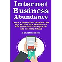 Internet Business Abundance: Create a Home-Based Business That Pays All Your Bills and More via DFY Social Media Management and Teaching Online