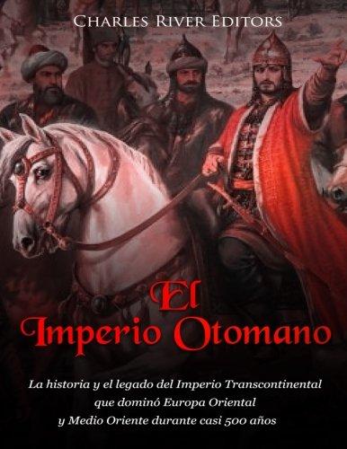 El Imperio Otomano: La historia y el legado del Imperio Transcontinental que dominó Europa Oriental y Medio Oriente durante casi 500 años (Spanish Edition)