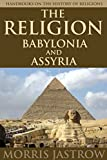 THE RELIGION OF BABYLONIA AND ASSYRIA (The Origin History of Mesopotamian religion) - Annotated The influence that Ancient Near Eastern Religion and the Old Testament left upon humans
