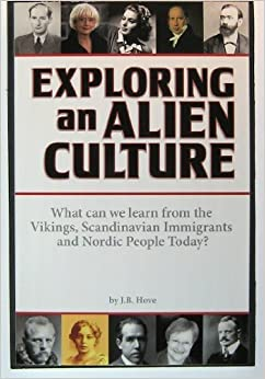 Exploring an Alien Culture: What can we learn from the Vikings, Scandinavian Immigrants and Nordic People Today? by J.B. Hove (2013-01-02)