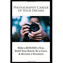 Photography Career of Your Dreams: Make a $100,000 a year, Build Your Brand, Be a Guru, and Become a Sensation