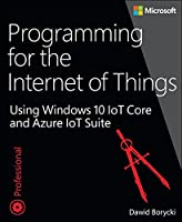 Programming for the Internet of Things: Using Windows 10 IoT Core and Azure IoT Suite Front Cover