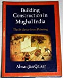 Building Construction in Mughal India : The Evidence from Painting, Qaisar, Ahsan J., 019562260X
