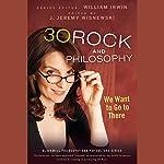 30 Rock and Philosophy: We Want to Go to There  | William Irwin (editor),J. Jeremy Wisnewski