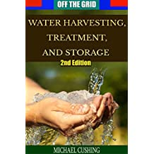 Off The Grid: Water Harvesting, Treatment, and Storage (2nd Edition) (water treatment, preservation, rain water, survivalist, prepper, homesteading, off the grid)