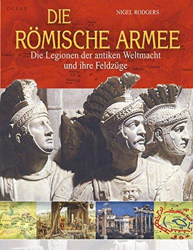 die-rmische-armee-die-legionen-der-antiken-weltmacht-und-ihre-feldzge