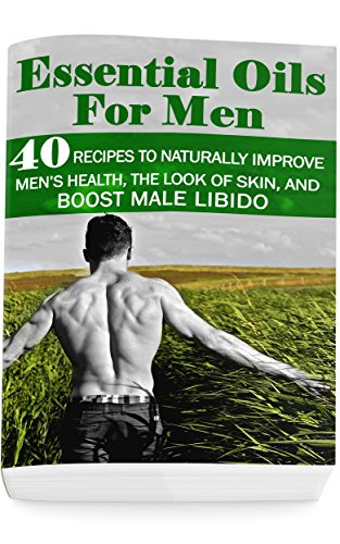 Essential Oils for Men: 40 Recipes to Naturally Improve Men's Health, the Look of Skin, and Boost Male Libido: (Young Living Essential Oils Guide, Essential Oils Book, Essential Oils For Weight Loss) by [Lois, Annabelle]
