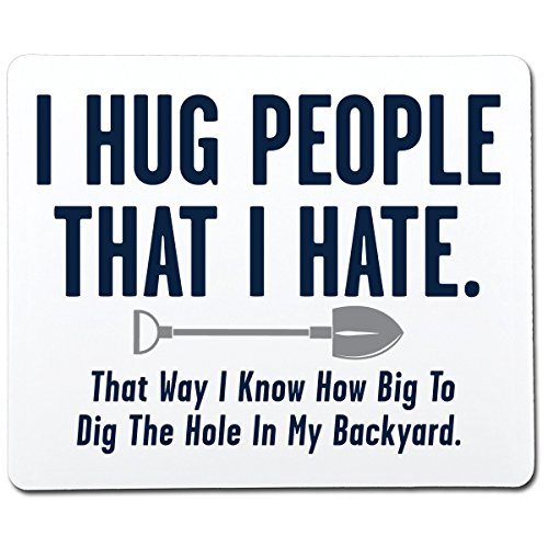 I Hug People That I Hate. That Way I Know How Big To Dig The Hole In My Backyard Funny Gag Gift Co-Worker Gift Novelty Mouse Pad Computer Accessory Gift For Dad (Hole Dig Big)