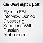 Flynn in FBI Interview Denied Discussing Sanctions With Russian Ambassador | Sari Horwitz,Adam Entous