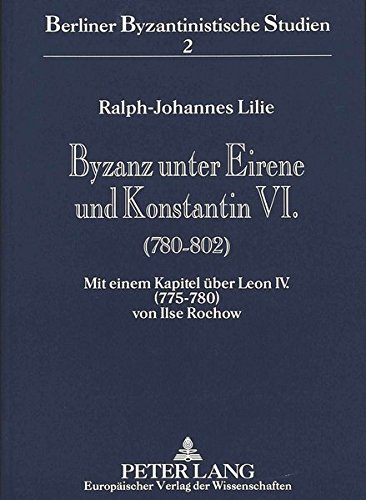 Byzanz Unter Eirene Und Konstantin VI.  780 802   Mit Einem Kapitel über Leon IV.  775 780  Von Ilse Rochow  Berliner Byzantinistische Studien