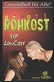Rohkost for LowCost: Gesunde Ernährung für unter 50 Euro im Monat! Preiswerte Rezepte & Tipps für ein glückliches Leben.