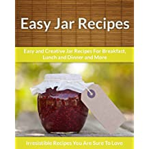 Recipes in a Jar: Easy and Creative Jar Recipes For Breakfast, Lunch and Dinner and More (The Easy Recipe)