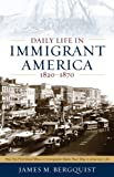 Daily Life in Immigrant America, 1820-1870: How the First Great Wave of Immigrants Made Their Way in America, James M. Bergquist, 1566638291