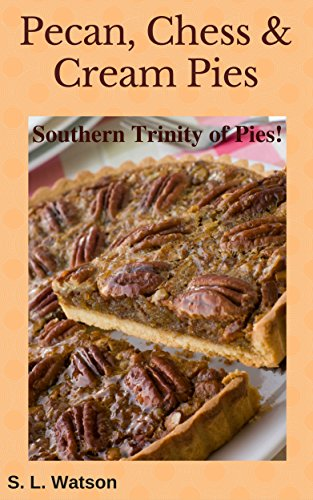 Chess Pie - Pecan, Chess & Cream Pies: Southern Trinity of Pies! (Southern cooking recipes Book 45)