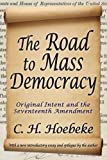 The Road to Mass Democracy: Original Intent and the Seventeenth Amendment